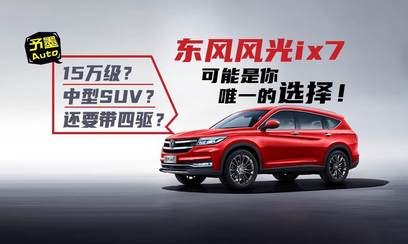 15万级中型SUV还要带四驱?东风风光ix7可能是你唯一的选择!